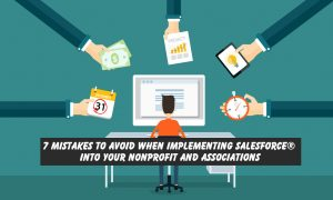 7 Mistakes To Avoid When Implementing Salesforce® Into Your Nonprofit And Associations